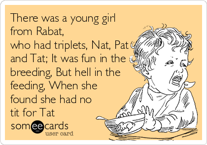 There was a young girl from Rabat, who had triplets, Nat, Pat and Tat; It was fun in the breeding, But hell in the feeding, When she found she had no tit for Tat