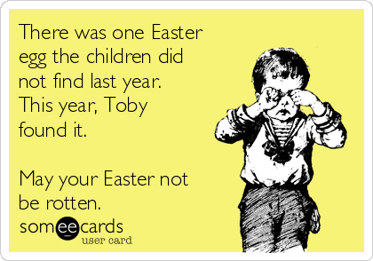 There was one Easter egg the children did not find last year. This year, Toby found it.  May your Easter not be rotten.