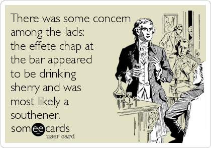 There was some concern  among the lads: the effete chap at the bar appeared to be drinking sherry and was most likely a southener.