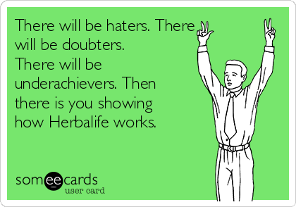 There will be haters. There  will be doubters. There will be underachievers. Then there is you showing how Herbalife works.