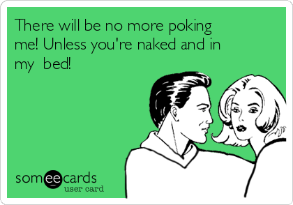 There will be no more poking me! Unless you're naked and in my  bed!