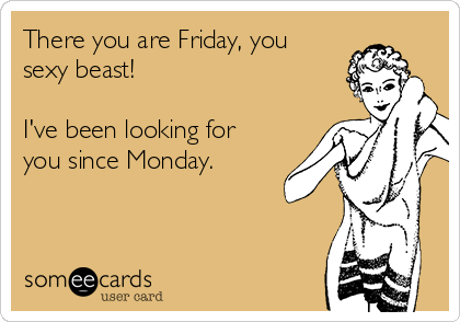 There you are Friday, you sexy beast!  I've been looking for you since Monday.