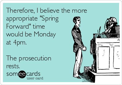 """Therefore, I believe the more appropriate """"Spring Forward"""" time would be Monday at 4pm.  The prosecution rests."""