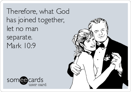 Therefore, what God has joined together, let no man separate.  Mark 10:9