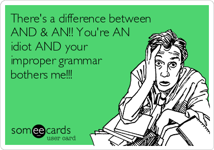 There's a difference between AND & AN!! You're AN idiot AND your improper grammar bothers me!!!