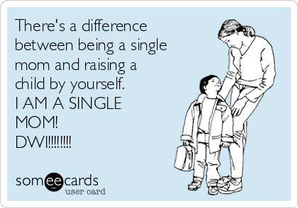 There's a difference between being a single mom and raising a child by yourself. I AM A SINGLE MOM!  DWI!!!!!!!!