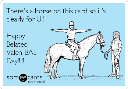 There's a horse on this card so it's clearly for U!!  Happy Belated Valen-BAE Day!!!!!