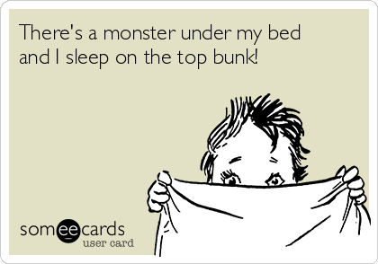 There's a monster under my bed and I sleep on the top bunk!