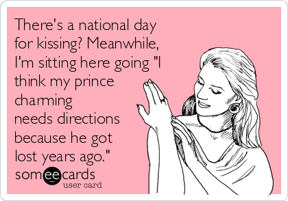 """There's a national day for kissing? Meanwhile, I'm sitting here going """"I think my prince charming needs directions because he got lost years ago."""""""