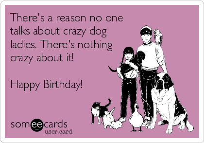 There's a reason no one talks about crazy dog ladies. There's nothing crazy about it!   Happy Birthday!