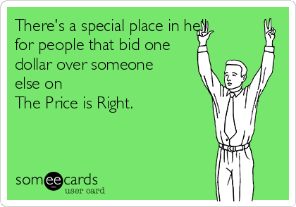 There's a special place in hell for people that bid one dollar over someone else on  The Price is Right.