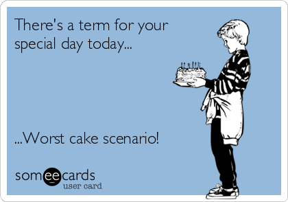 There's a term for your special day today...     ...Worst cake scenario!