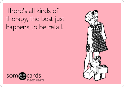 There's all kinds of therapy, the best just happens to be retail.