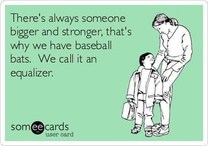 There's always someone bigger and stronger, that's why we have baseball bats.  We call it an equalizer.
