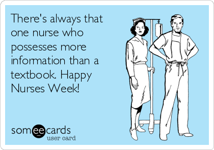 There's always that one nurse who possesses more information than a textbook. Happy Nurses Week!