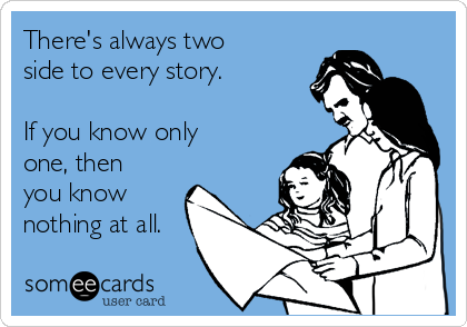 There's always two side to every story.  If you know only one, then you know nothing at all.