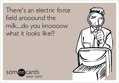 There's an electric force field arooound the milk....do you knoooow what it looks like??