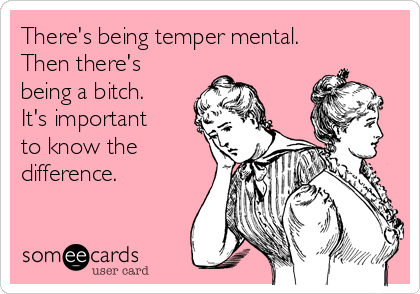 There's being temper mental. Then there's being a bitch. It's important to know the difference.