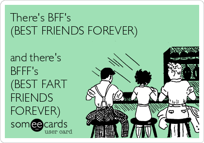 There's BFF's (BEST FRIENDS FOREVER)  and there's BFFF's (BEST FART FRIENDS FOREVER)