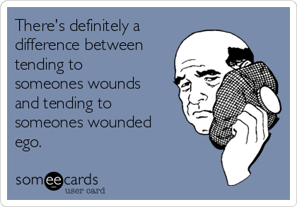 There's definitely a difference between tending to someones wounds and tending to someones wounded ego.