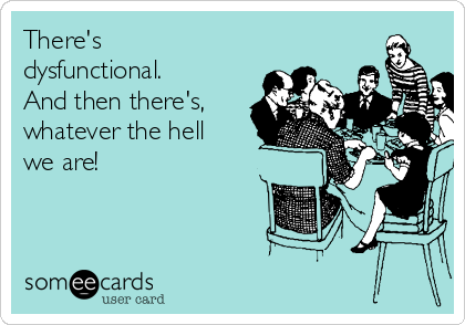 There's dysfunctional. And then there's, whatever the hell we are!