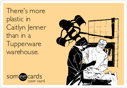 There's more plastic in Caitlyn Jenner than in a Tupperware  warehouse.