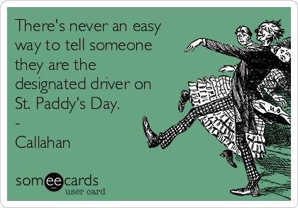 There's never an easy way to tell someone they are the designated driver on St. Paddy's Day. - Callahan