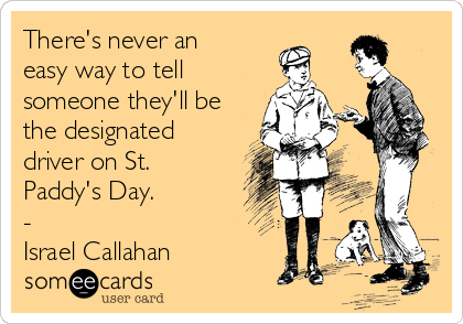There's never an easy way to tell someone they'll be the designated driver on St. Paddy's Day. - Israel Callahan