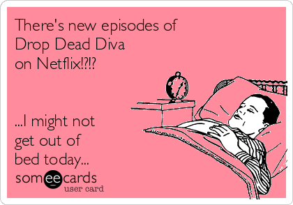 There's new episodes of  Drop Dead Diva  on Netflix!?!?    ...I might not  get out of  bed today...