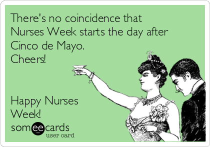 There's no coincidence that Nurses Week starts the day after Cinco de Mayo. Cheers!   Happy Nurses Week!