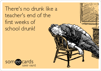 There's no drunk like a teacher's end of the first weeks of school drunk!