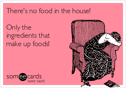 There's no food in the house!  Only the ingredients that make up foods!