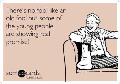 There's no fool like an old fool but some of the young people are showing real promise!