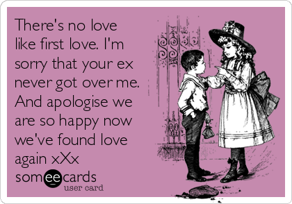 There's no love like first love. I'm sorry that your ex never got over me. And apologise we are so happy now we've found love again xXx