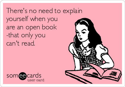 There's no need to explain yourself when you are an open book -that only you can't read.