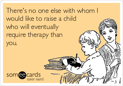 There's no one else with whom I would like to raise a child who will eventually require therapy than you.