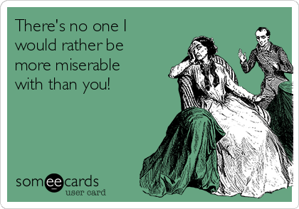 There's no one I would rather be more miserable with than you!