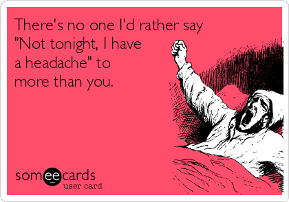 """There's no one I'd rather say """"Not tonight, I have a headache"""" to more than you."""