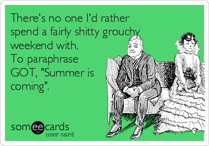 """There's no one I'd rather spend a fairly shitty grouchy weekend with.  To paraphrase GOT, """"Summer is coming""""."""