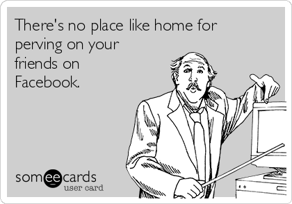 There's no place like home for perving on your friends on Facebook.