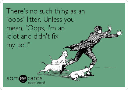 """There's no such thing as an """"oops"""" litter. Unless you mean, """"Oops, I'm an idiot and didn't fix my pet!"""""""