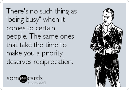 """There's no such thing as """"being busy"""" when it comes to certain people. The same ones that take the time to make you a priority deserves reciprocation."""