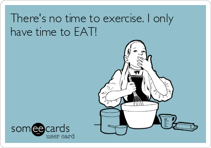 There's no time to exercise. I only have time to EAT!