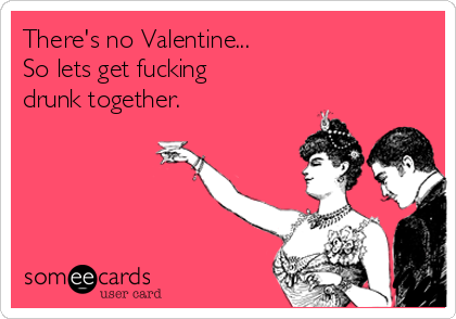 There's no Valentine...  So lets get fucking drunk together.