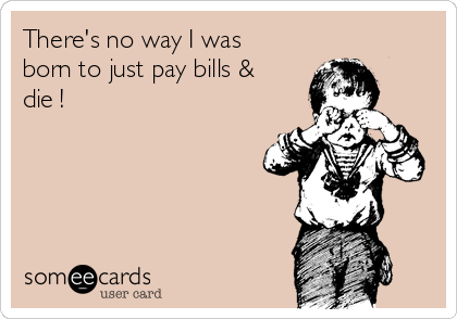 There's no way I was born to just pay bills & die !