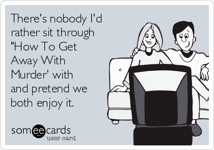 """There's nobody I'd rather sit through """"How To Get Away With Murder' with and pretend we both enjoy it."""