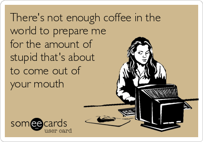 There's not enough coffee in the world to prepare me for the amount of stupid that's about to come out of your mouth