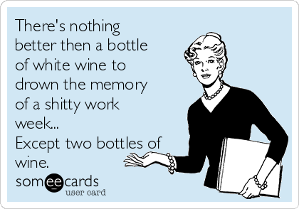 There's nothing better then a bottle of white wine to drown the memory of a shitty work week... Except two bottles of wine.