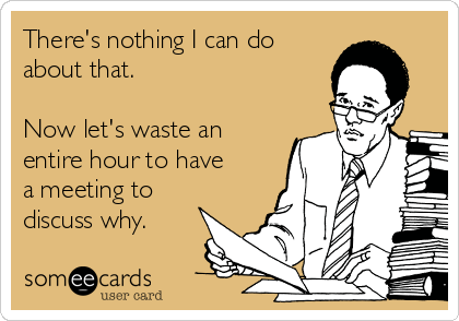 There's nothing I can do about that.   Now let's waste an entire hour to have a meeting to discuss why.