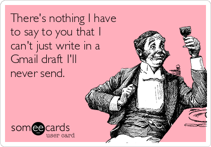 There's nothing I have to say to you that I can't just write in a Gmail draft I'll never send.